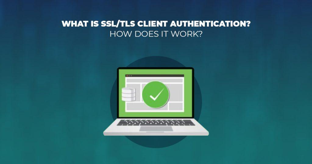 What Is SSL/TLS Client Authentication